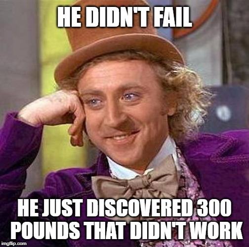 Creepy Condescending Wonka Meme | HE DIDN'T FAIL HE JUST DISCOVERED 300 POUNDS THAT DIDN'T WORK | image tagged in memes,creepy condescending wonka | made w/ Imgflip meme maker