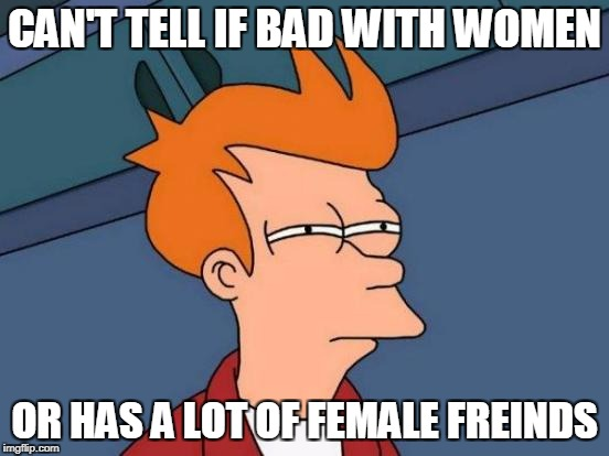 Futurama Fry Meme | CAN'T TELL IF BAD WITH WOMEN OR HAS A LOT OF FEMALE FREINDS | image tagged in memes,futurama fry | made w/ Imgflip meme maker