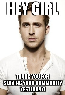 Ryan Gosling Meme | HEY GIRL THANK YOU FOR SERVING YOUR COMMUNITY YESTERDAY! | image tagged in memes,ryan gosling | made w/ Imgflip meme maker
