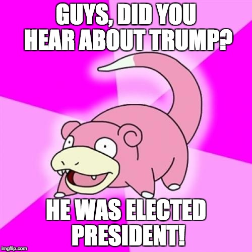 Slowpoke Meme | GUYS, DID YOU HEAR ABOUT TRUMP? HE WAS ELECTED PRESIDENT! | image tagged in memes,slowpoke | made w/ Imgflip meme maker