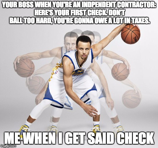 YOUR BOSS WHEN YOU'RE AN INDPENDENT CONTRACTOR: HERE'S YOUR FIRST CHECK. DON'T BALL TOO HARD, YOU'RE GONNA OWE A LOT IN TAXES. ME WHEN I GET | image tagged in when you're an independent contractor | made w/ Imgflip meme maker