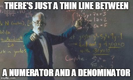math teacher  | THERE'S JUST A THIN LINE BETWEEN A NUMERATOR AND A DENOMINATOR | image tagged in math teacher | made w/ Imgflip meme maker