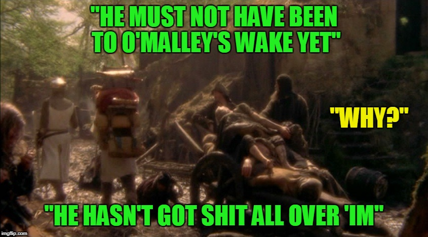 """HE MUST NOT HAVE BEEN TO O'MALLEY'S WAKE YET"" ""HE HASN'T GOT SHIT ALL OVER 'IM"" ""WHY?"" 