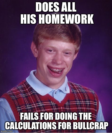 Bad Luck Brian Meme | DOES ALL HIS HOMEWORK FAILS FOR DOING THE CALCULATIONS FOR BULLCRAP | image tagged in memes,bad luck brian | made w/ Imgflip meme maker