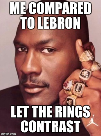 ME COMPARED TO LEBRON LET THE RINGS CONTRAST | image tagged in micheal jordan | made w/ Imgflip meme maker