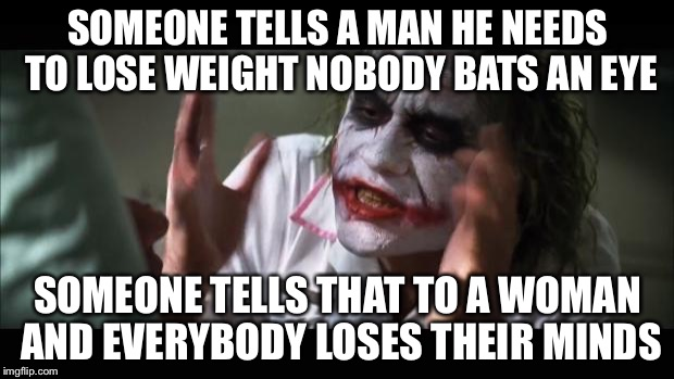 And everybody loses their minds Meme | SOMEONE TELLS A MAN HE NEEDS TO LOSE WEIGHT NOBODY BATS AN EYE SOMEONE TELLS THAT TO A WOMAN AND EVERYBODY LOSES THEIR MINDS | image tagged in memes,and everybody loses their minds | made w/ Imgflip meme maker
