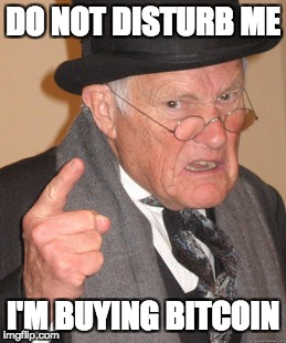 Back In My Day Meme | DO NOT DISTURB ME I'M BUYING BITCOIN | image tagged in memes,back in my day | made w/ Imgflip meme maker
