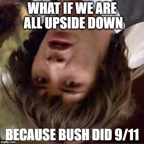 Conspiracy Keanu Meme | WHAT IF WE ARE ALL UPSIDE DOWN BECAUSE BUSH DID 9/11 | image tagged in memes,conspiracy keanu | made w/ Imgflip meme maker