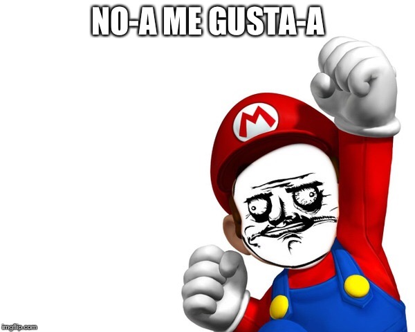 Mario doesn't-a like-a your meme-a | NO-A ME GUSTA-A | image tagged in super mario,memes,no me gusta | made w/ Imgflip meme maker
