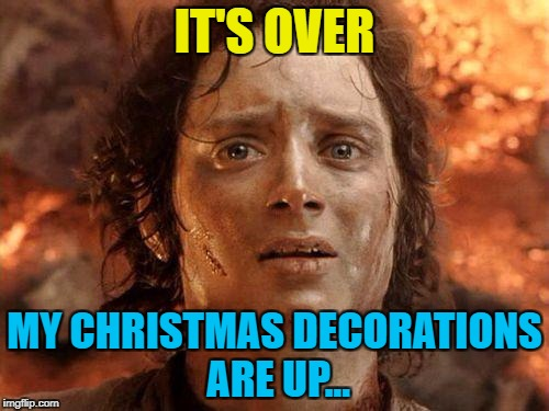 Just the wrapping, cards and food to sort out :) | IT'S OVER MY CHRISTMAS DECORATIONS ARE UP... | image tagged in it's over,memes,christmas,christmas decorations,lord of the rings,films | made w/ Imgflip meme maker