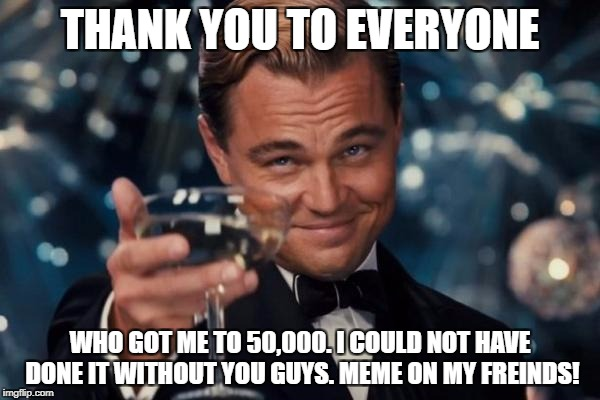 Leonardo Dicaprio Cheers Meme | THANK YOU TO EVERYONE WHO GOT ME TO 50,000. I COULD NOT HAVE DONE IT WITHOUT YOU GUYS. MEME ON MY FREINDS! | image tagged in memes,leonardo dicaprio cheers,50000,wow,thank you,halfway to 1000000 | made w/ Imgflip meme maker