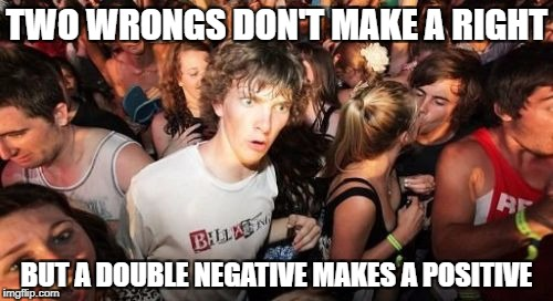 Sudden Clarity Clarence Meme | TWO WRONGS DON'T MAKE A RIGHT BUT A DOUBLE NEGATIVE MAKES A POSITIVE | image tagged in memes,sudden clarity clarence | made w/ Imgflip meme maker