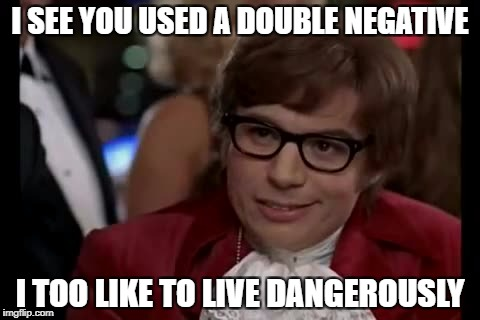 I Too Like To Live Dangerously Meme | I SEE YOU USED A DOUBLE NEGATIVE I TOO LIKE TO LIVE DANGEROUSLY | image tagged in memes,i too like to live dangerously | made w/ Imgflip meme maker