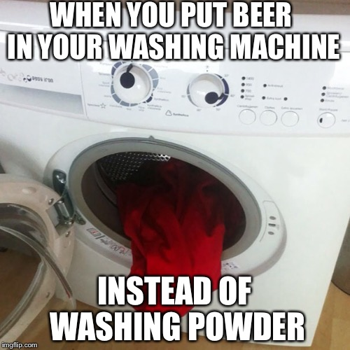 Go home, washing machine. You're drunk | WHEN YOU PUT BEER IN YOUR WASHING MACHINE INSTEAD OF WASHING POWDER | image tagged in washing machine,funny,faces | made w/ Imgflip meme maker