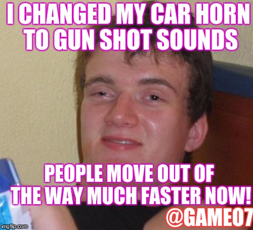 10 Guy Meme | I CHANGED MY CAR HORN TO GUN SHOT SOUNDS PEOPLE MOVE OUT OF THE WAY MUCH FASTER NOW! @GAMEO7 | image tagged in memes,10 guy | made w/ Imgflip meme maker