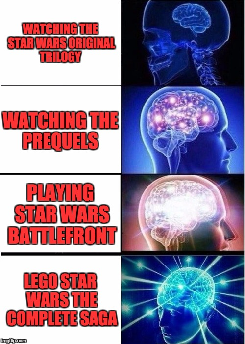 Expanding Brain Meme | WATCHING THE STAR WARS ORIGINAL TRILOGY WATCHING THE PREQUELS PLAYING STAR WARS BATTLEFRONT LEGO STAR WARS THE COMPLETE SAGA | image tagged in memes,expanding brain | made w/ Imgflip meme maker