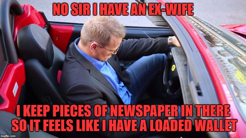 NO SIR I HAVE AN EX-WIFE I KEEP PIECES OF NEWSPAPER IN THERE SO IT FEELS LIKE I HAVE A LOADED WALLET | made w/ Imgflip meme maker
