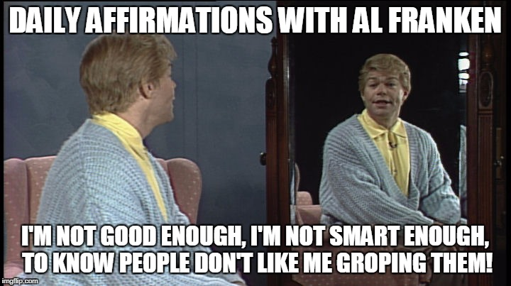 Daily Affirmations With Al Franken | DAILY AFFIRMATIONS WITH AL FRANKEN I'M NOT GOOD ENOUGH, I'M NOT SMART ENOUGH, TO KNOW PEOPLE DON'T LIKE ME GROPING THEM! | image tagged in al franken,groping,political humor,humor,sex scandal | made w/ Imgflip meme maker