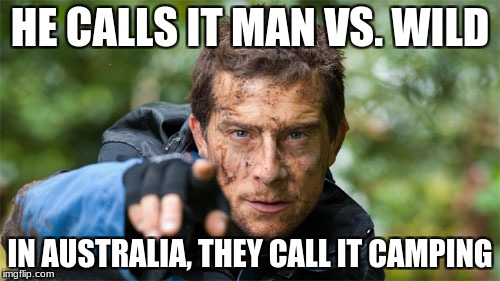 HE CALLS IT MAN VS. WILD IN AUSTRALIA, THEY CALL IT CAMPING | image tagged in man vswild,bear grylls | made w/ Imgflip meme maker