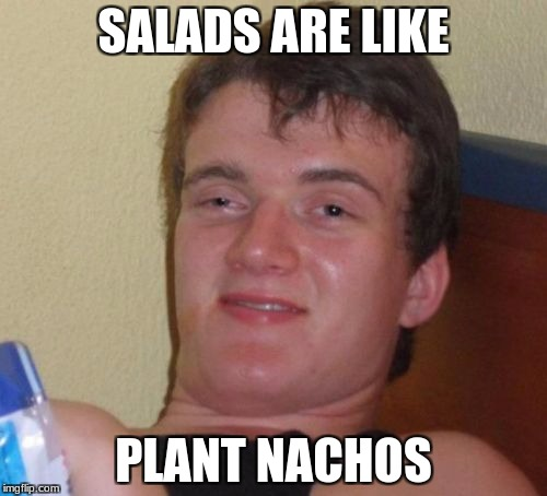 10 Guy Meme | SALADS ARE LIKE PLANT NACHOS | image tagged in memes,10 guy | made w/ Imgflip meme maker