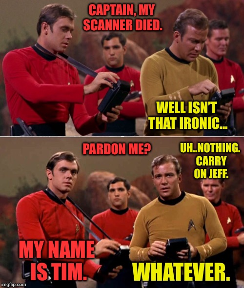 oh the sad life of a redshirt  | CAPTAIN, MY SCANNER DIED. WELL ISN'T THAT IRONIC... PARDON ME? UH..NOTHING. CARRY ON JEFF. MY NAME IS TIM. WHATEVER. | image tagged in star trek,star trek red shirts,red shirt,dead,died | made w/ Imgflip meme maker