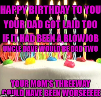 HAPPY BIRTHDAY TO YOU YOUR MOM'S THREEWAY COULD HAVE BEEN WORSEEEEE YOUR DAD GOT LAID TOO IF IT HAD BEEN A BL***OB UNCLE DAVE WOULD BE DAD T | made w/ Imgflip meme maker