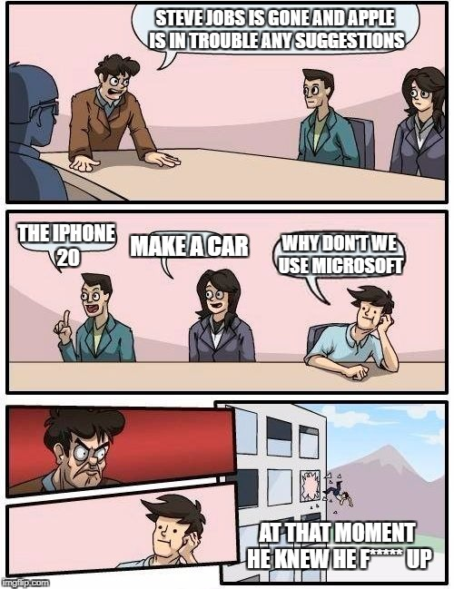 Boardroom Meeting Suggestion Meme | STEVE JOBS IS GONE AND APPLE IS IN TROUBLE ANY SUGGESTIONS THE IPHONE 20 MAKE A CAR WHY DON'T WE USE MICROSOFT AT THAT MOMENT HE KNEW HE F** | image tagged in memes,boardroom meeting suggestion | made w/ Imgflip meme maker
