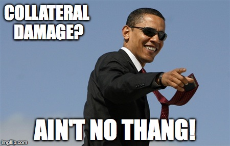 Cool Obama Meme | COLLATERAL DAMAGE? AIN'T NO THANG! | image tagged in memes,cool obama | made w/ Imgflip meme maker