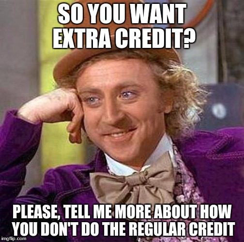 Creepy Condescending Wonka Meme | SO YOU WANT EXTRA CREDIT? PLEASE, TELL ME MORE ABOUT HOW YOU DON'T DO THE REGULAR CREDIT | image tagged in memes,creepy condescending wonka | made w/ Imgflip meme maker