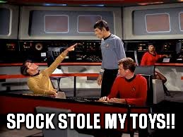 SPOCK STOLE MY TOYS!! | made w/ Imgflip meme maker
