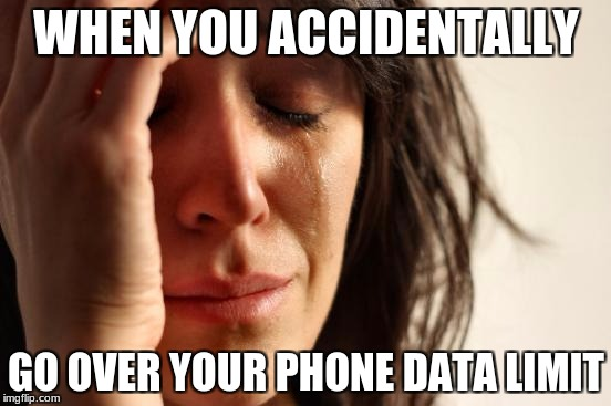 First World Problems Meme | WHEN YOU ACCIDENTALLY GO OVER YOUR PHONE DATA LIMIT | image tagged in memes,first world problems | made w/ Imgflip meme maker
