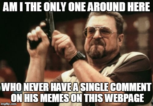 Am I The Only One Around Here Meme | AM I THE ONLY ONE AROUND HERE WH0 NEVER HAVE A SINGLE COMMENT ON HIS MEMES ON THIS WEBPAGE | image tagged in memes,am i the only one around here | made w/ Imgflip meme maker