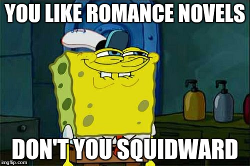 Dont You Squidward Meme | YOU LIKE ROMANCE NOVELS DON'T YOU SQUIDWARD | image tagged in memes,dont you squidward | made w/ Imgflip meme maker