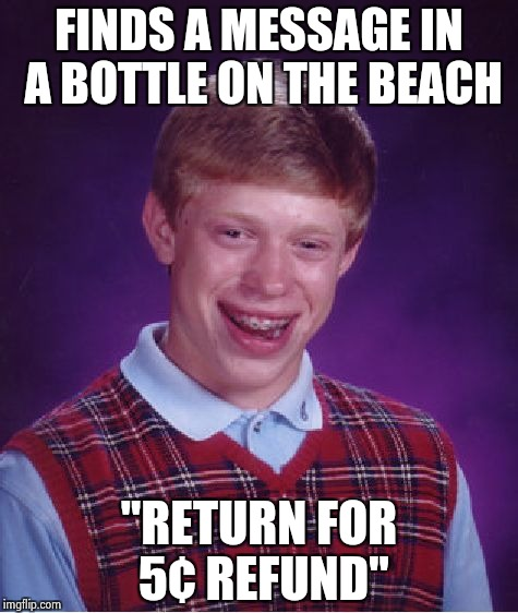 "Bad Luck Brian Meme | FINDS A MESSAGE IN A BOTTLE ON THE BEACH ""RETURN FOR 5¢ REFUND"" 