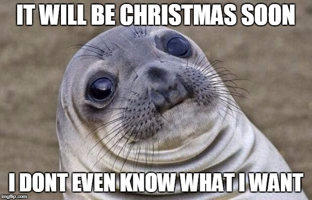 One upvote = one idea for sealion | IT WILL BE CHRISTMAS SOON I DONT EVEN KNOW WHAT I WANT | image tagged in memes,awkward moment sealion | made w/ Imgflip meme maker