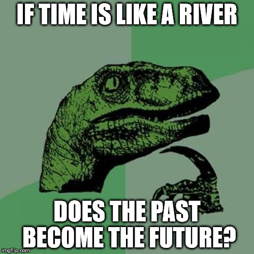 Philosoraptor Meme | IF TIME IS LIKE A RIVER DOES THE PAST BECOME THE FUTURE? | image tagged in memes,philosoraptor | made w/ Imgflip meme maker