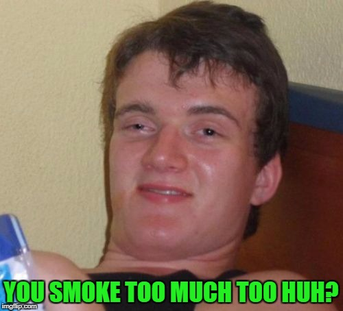 10 Guy Meme | YOU SMOKE TOO MUCH TOO HUH? | image tagged in memes,10 guy | made w/ Imgflip meme maker