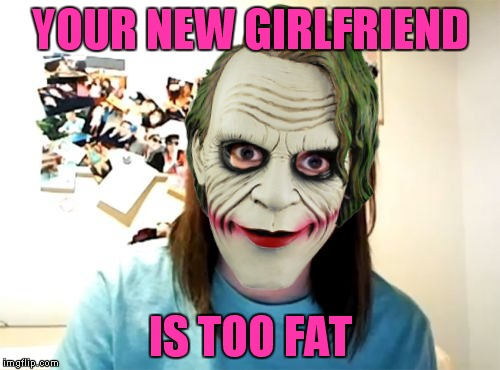 YOUR NEW GIRLFRIEND IS TOO FAT | made w/ Imgflip meme maker
