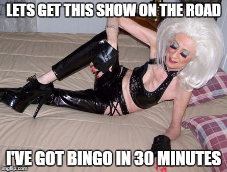 LETS GET THIS SHOW ON THE ROAD I'VE GOT BINGO IN 30 MINUTES | made w/ Imgflip meme maker