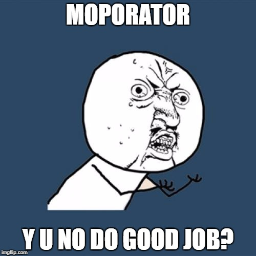 Y U No Meme | MOPORATOR Y U NO DO GOOD JOB? | image tagged in memes,y u no | made w/ Imgflip meme maker