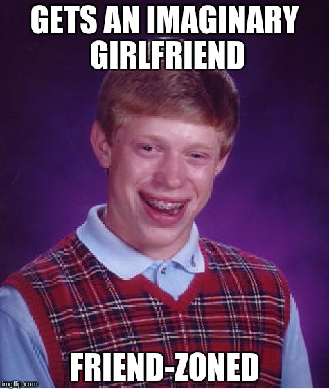 Bad Luck Brian Meme | GETS AN IMAGINARY GIRLFRIEND FRIEND-ZONED | image tagged in memes,bad luck brian | made w/ Imgflip meme maker