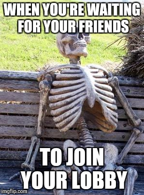 Waiting Skeleton Meme | WHEN YOU'RE WAITING FOR YOUR FRIENDS TO JOIN YOUR LOBBY | image tagged in memes,waiting skeleton | made w/ Imgflip meme maker