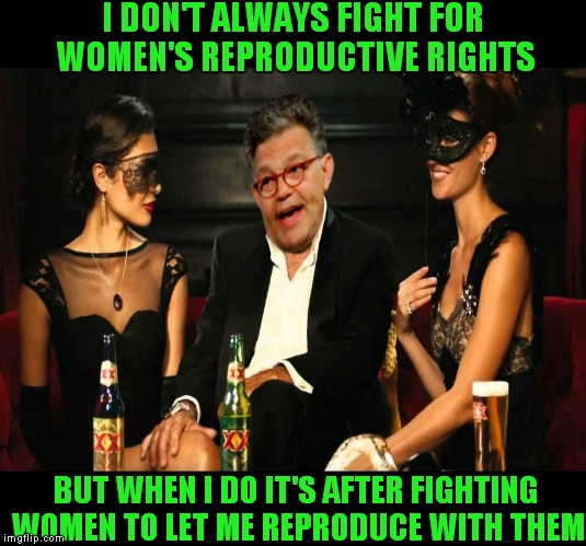 Makes you wonder.... | I DON'T ALWAYS FIGHT FOR WOMEN'S REPRODUCTIVE RIGHTS BUT WHEN I DO IT'S AFTER FIGHTING WOMEN TO LET ME REPRODUCE WITH THEM | image tagged in al franken,the most interesting man in the world,fight,producer | made w/ Imgflip meme maker