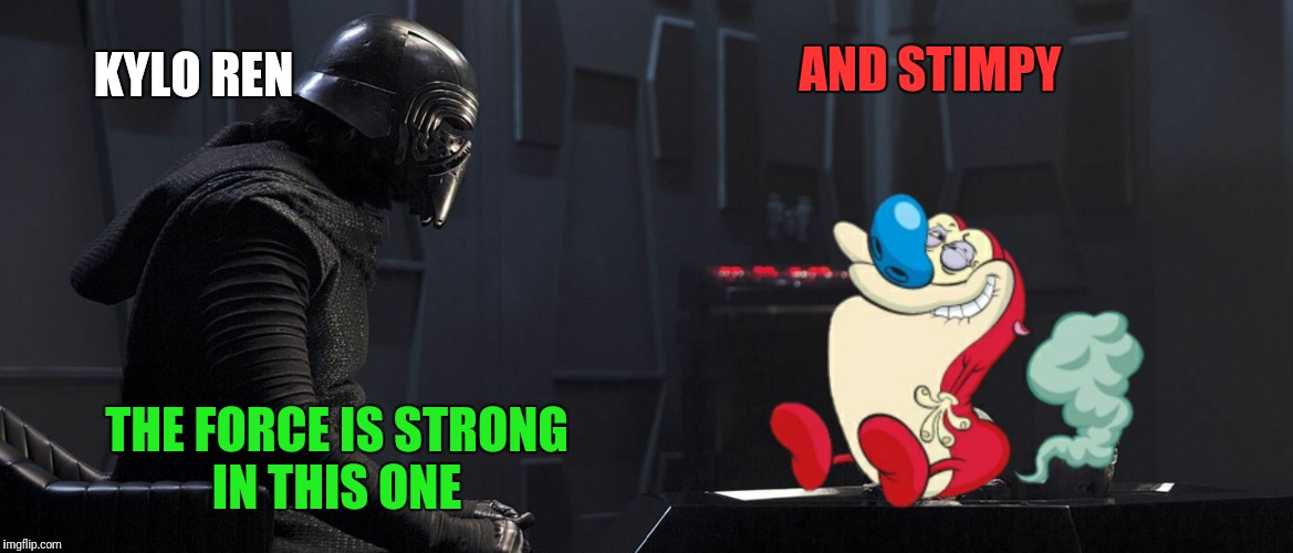 KYLO REN AND STIMPY THE FORCE IS STRONG IN THIS ONE | made w/ Imgflip meme maker