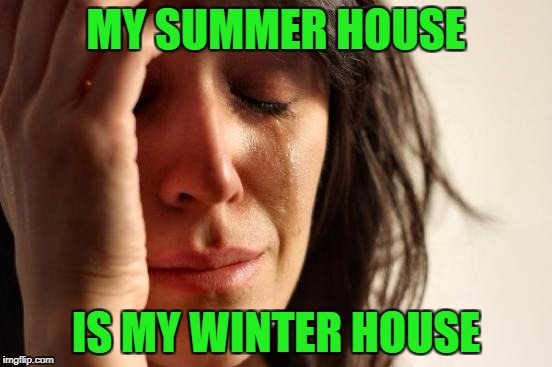 First World Problems Meme | MY SUMMER HOUSE IS MY WINTER HOUSE | image tagged in memes,first world problems | made w/ Imgflip meme maker
