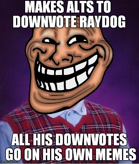 MAKES ALTS TO DOWNVOTE RAYDOG ALL HIS DOWNVOTES GO ON HIS OWN MEMES | made w/ Imgflip meme maker