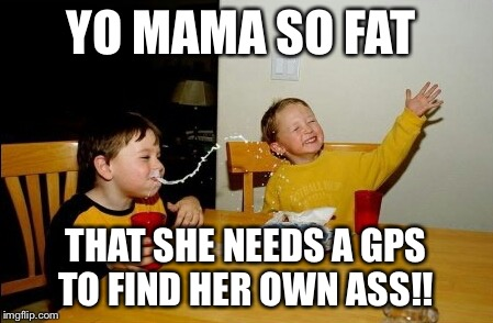 Yo Mamas So Fat Meme | YO MAMA SO FAT THAT SHE NEEDS A GPS TO FIND HER OWN ASS!! | image tagged in memes,yo mamas so fat | made w/ Imgflip meme maker