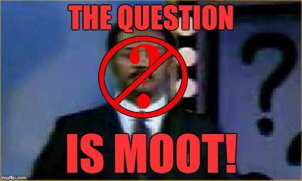 The Question Is Moot! | THE QUESTION IS MOOT! | image tagged in the question is moot | made w/ Imgflip meme maker