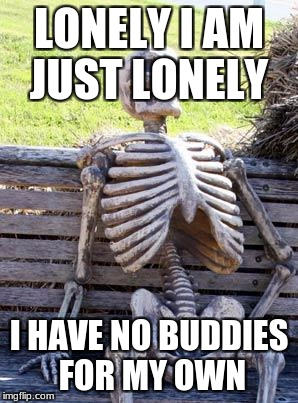 Waiting Skeleton Meme | LONELY I AM JUST LONELY I HAVE NO BUDDIES FOR MY OWN | image tagged in memes,waiting skeleton | made w/ Imgflip meme maker