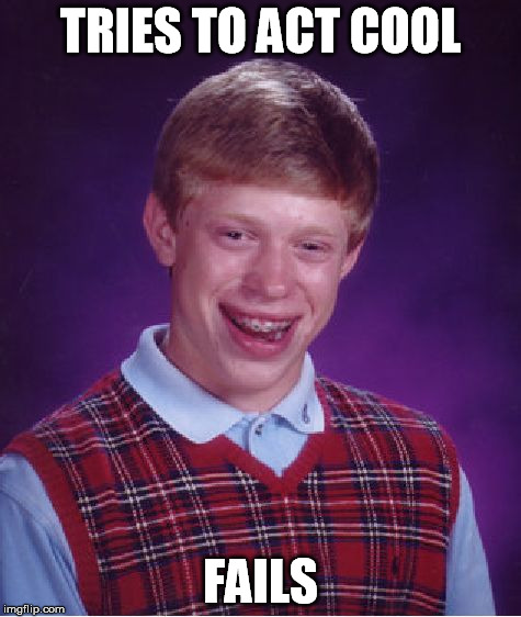 Bad Luck Brian Meme | TRIES TO ACT COOL FAILS | image tagged in memes,bad luck brian | made w/ Imgflip meme maker